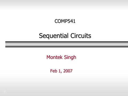 1 COMP541 Sequential Circuits Montek Singh Feb 1, 2007.