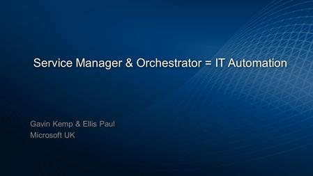 Service Manager & Orchestrator = IT Automation Gavin Kemp & Ellis Paul Microsoft UK Gavin Kemp & Ellis Paul Microsoft UK.