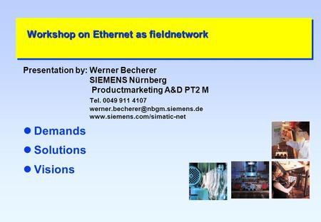 Workshop on Ethernet as fieldnetwork Presentation by:Werner Becherer SIEMENS Nürnberg Productmarketing A&D PT2 M Tel. 0049 911 4107