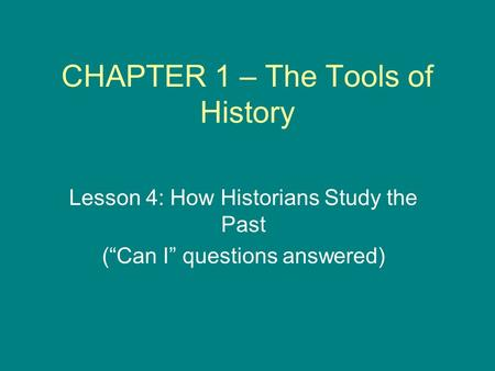 "CHAPTER 1 – The Tools of History Lesson 4: How Historians Study the Past (""Can I"" questions answered)"