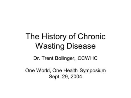 The History of Chronic Wasting Disease Dr. Trent Bollinger, CCWHC One World, One Health Symposium Sept. 29, 2004.