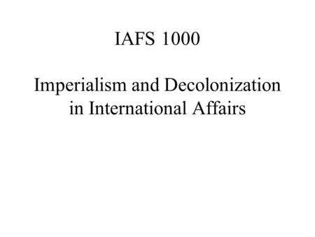 IAFS 1000 Imperialism and Decolonization in International Affairs.