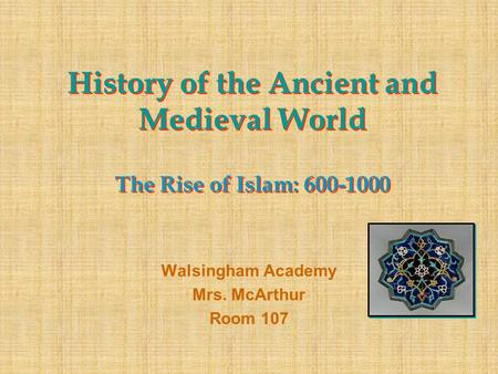 History of the Ancient and Medieval World The Rise of Islam: 600-1000 Walsingham Academy Mrs. McArthur Room 107.