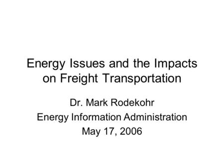 Energy Issues and the Impacts on Freight Transportation Dr. Mark Rodekohr Energy Information Administration May 17, 2006.