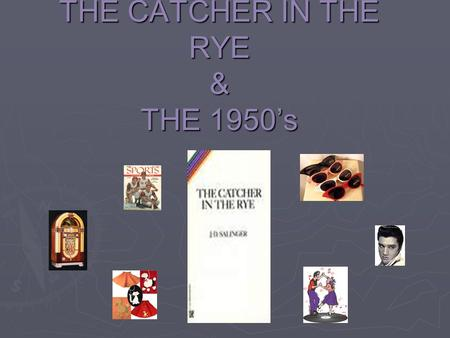 "THE CATCHER IN THE RYE & THE 1950's Before we begin reading the American Classic, ""The Catcher in the Rye"" by J.D. Salinger, it is essential to understand."