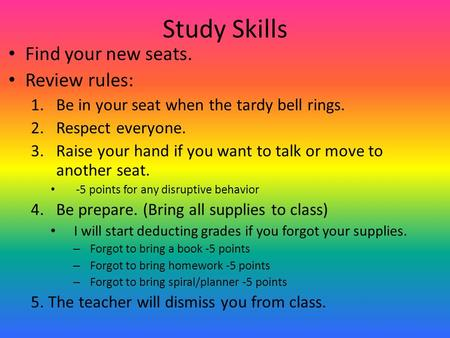 Study Skills Find your new seats. Review rules: 1.Be in your seat when the tardy bell rings. 2.Respect everyone. 3.Raise your hand if you want to talk.