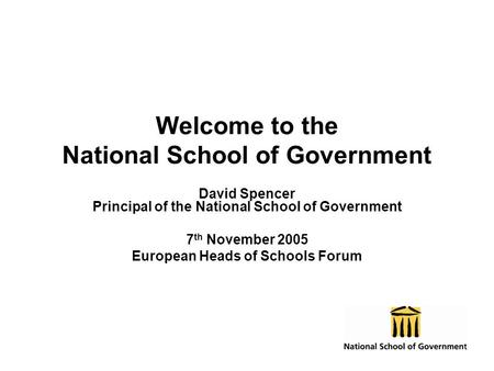 Welcome to the National School of Government David Spencer Principal of the National School of Government 7 th November 2005 European Heads of Schools.