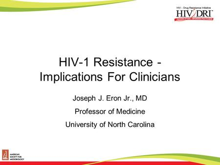 HIV-1 Resistance - Implications For Clinicians Joseph J. Eron Jr., MD Professor of Medicine University of North Carolina.