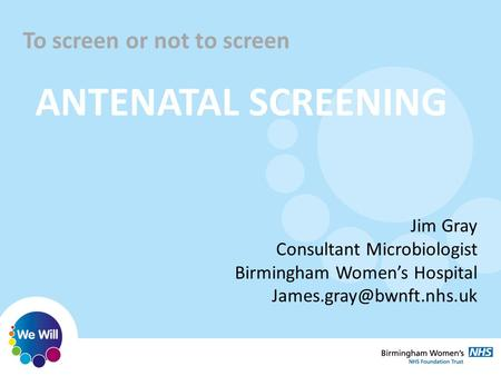 To screen or not to screen <strong>ANTENATAL</strong> SCREENING Jim Gray Consultant Microbiologist Birmingham Women's Hospital