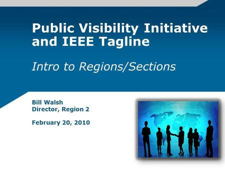 Public Visibility Initiative and IEEE Tagline Intro to Regions/Sections Bill Walsh Director, Region 2 February 20, 2010.