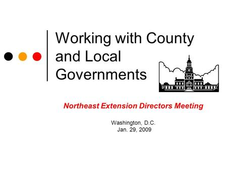 Working with County and Local Governments Northeast Extension Directors Meeting Washington, D.C. Jan. 29, 2009.
