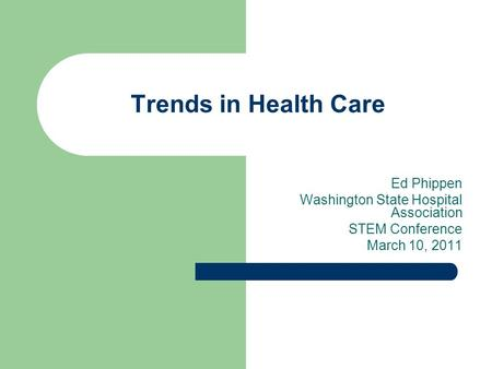 Trends in Health Care Ed Phippen Washington State Hospital Association STEM Conference March 10, 2011.
