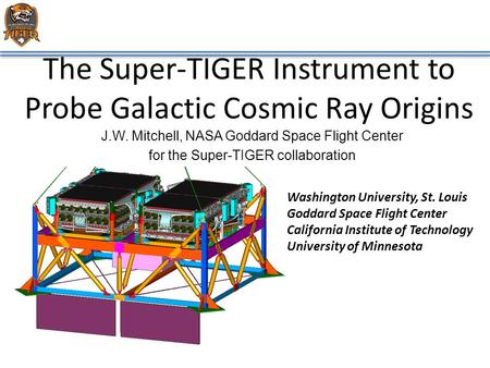 The Super-TIGER Instrument to Probe Galactic Cosmic Ray Origins J.W. Mitchell, NASA Goddard Space Flight Center for the Super-TIGER collaboration Washington.