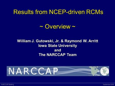 NARCCAP Meeting September 2009 Results from NCEP-driven RCMs ~ Overview ~ Results from NCEP-driven RCMs ~ Overview ~ William J. Gutowski, Jr. & Raymond.