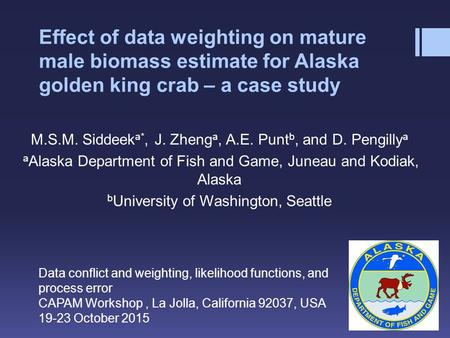 Effect of data weighting on mature male biomass estimate for Alaska golden king crab – a case study M.S.M. Siddeek a*, J. Zheng a, A.E. Punt b, and D.