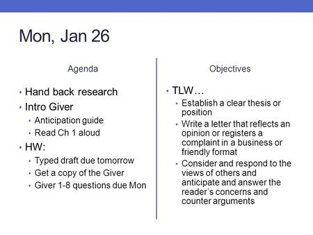 Mon, Jan 26 Agenda Hand back research Intro Giver Anticipation guide Read Ch 1 aloud HW: Typed draft due tomorrow Get a copy of the Giver Giver 1-8 questions.