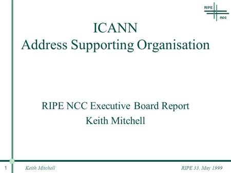 Keith Mitchell 1 RIPE 33, May 1999 RIPE NCC Executive Board Report Keith Mitchell ICANN Address Supporting Organisation.