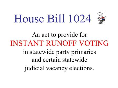 House Bill 1024 An act to provide for INSTANT RUNOFF VOTING in statewide party primaries and certain statewide judicial vacancy elections.