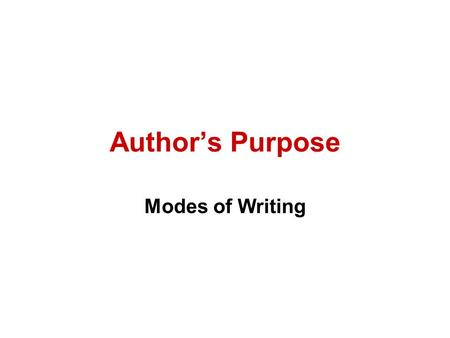 Author's Purpose Modes of Writing. Three Reasons for Writing 1.To Inform (Expository) 2.To Persuade (Persuasive) 3.Entertain (Narrative or Poetry)