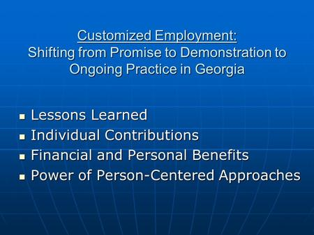 Customized Employment: Shifting from Promise to Demonstration to Ongoing Practice in Georgia Lessons Learned Lessons Learned Individual Contributions Individual.