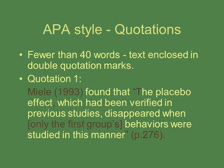 "APA style - Quotations Fewer than 40 words - text enclosed in double quotation marks. Quotation 1: Miele (1993) found that ""The placebo effect, which had."