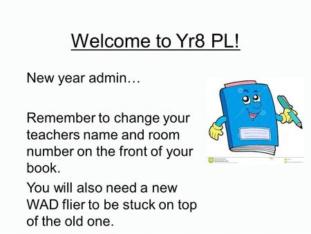 Welcome to Yr8 PL! New year admin… Remember to change your teachers name and room number on the front of your book. You will also need a new WAD flier.