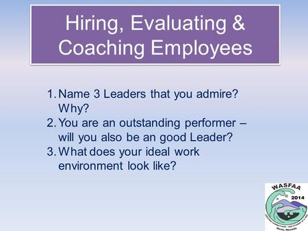 Hiring, Evaluating & Coaching Employees 1.Name 3 Leaders that you admire? Why? 2.You are an outstanding performer – will you also be an good Leader? 3.What.