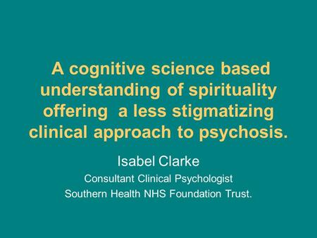 A cognitive science based understanding of spirituality offering a less stigmatizing clinical approach to psychosis. Isabel Clarke Consultant Clinical.