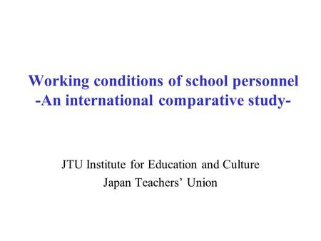 Working conditions of school personnel -An international comparative study- JTU Institute for Education and Culture Japan Teachers' Union.