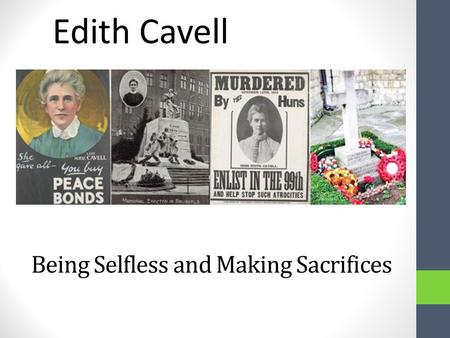 Being Selfless and Making Sacrifices Edith Cavell.