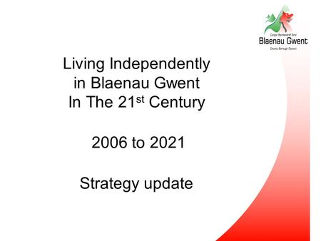 Living Independently in Blaenau Gwent In The 21 st Century 2006 to 2021 Strategy update.