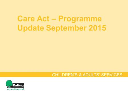 Care Act – Programme Update September 2015 CHILDREN'S & ADULTS' SERVICES.
