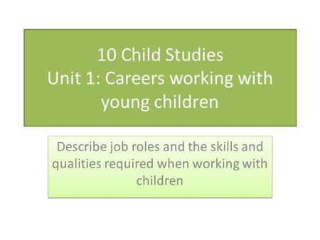 10 Child Studies Unit 1: Careers working with young children Describe job roles and the skills and qualities required when working with children.