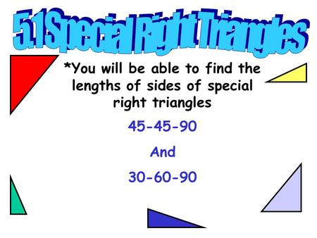 *You will be able to find the lengths of sides of special right triangles 45-45-90 And 30-60-90.
