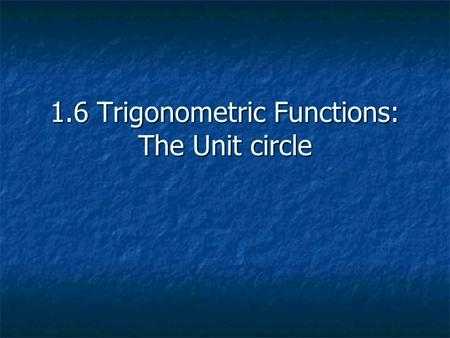 1.6 Trigonometric Functions: The Unit circle. The Unit Circle A circle with radius of 1 Equation x 2 + y 2 = 1.