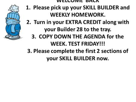 WELCOME BACK 1. Please pick up your SKILL BUILDER and WEEKLY HOMEWORK. 2. Turn in your EXTRA CREDIT along with your Builder 28 to the tray. 3. COPY DOWN.