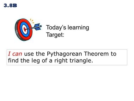 Today's learning Target: 3.8B I can use the Pythagorean Theorem to find the leg of a right triangle.