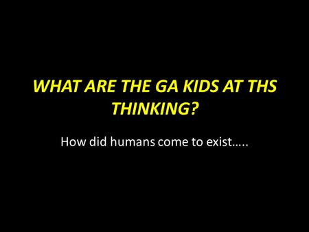 WHAT ARE THE GA KIDS AT THS THINKING? How did humans come to exist…..