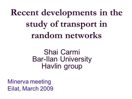 Recent developments in the study of transport in random networks Shai Carmi Bar-Ilan University Havlin group Minerva meeting Eilat, March 2009.