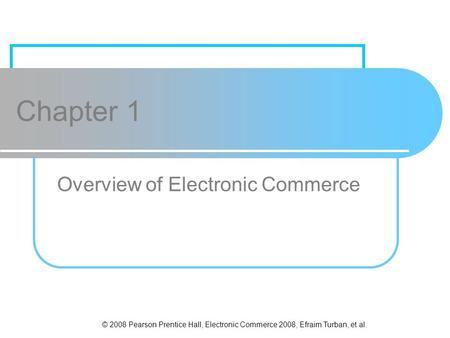 © 2008 Pearson Prentice Hall, Electronic Commerce 2008, Efraim Turban, et al. Chapter 1 Overview of Electronic Commerce.