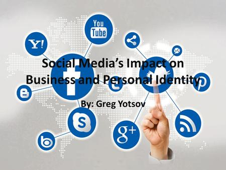 Social Media's Impact on Business and Personal Identity By: Greg Yotsov.