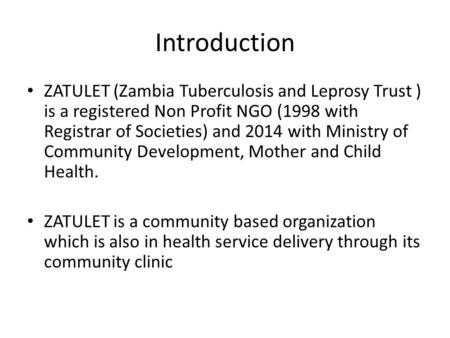 Introduction ZATULET (Zambia Tuberculosis and Leprosy Trust ) is a registered Non Profit NGO (1998 with Registrar of Societies) and 2014 with Ministry.