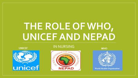 THE ROLE OF WHO, UNICEF AND NEPAD IN NURSING UNICEF WHO.