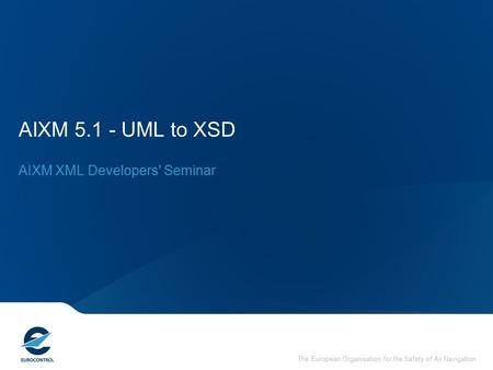 The European Organisation for the Safety of Air Navigation AIXM 5.1 - UML to XSD AIXM XML Developers' Seminar.