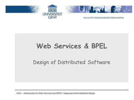 ODS – Introduction to Web Services and BPEL Vakgroep Informatietechnologie Web Services & BPEL Design of Distributed Software.