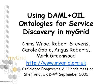 Using DAML+OIL Ontologies for Service Discovery in myGrid Chris Wroe, Robert Stevens, Carole Goble, Angus Roberts, Mark Greenwood