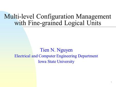 1 Multi-level Configuration Management with Fine-grained Logical Units Tien N. Nguyen Electrical and Computer Engineering Department Iowa State University.