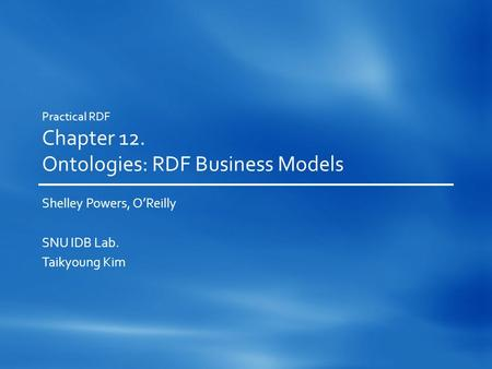 Practical RDF Chapter 12. Ontologies: RDF Business Models Shelley Powers, O'Reilly SNU IDB Lab. Taikyoung Kim.