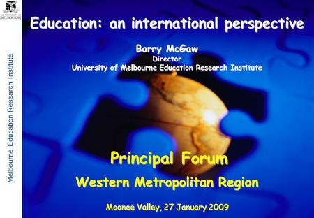 Melbourne Education Research Institute 1 Education: an international perspective Barry McGaw Director University of Melbourne Education Research Institute.