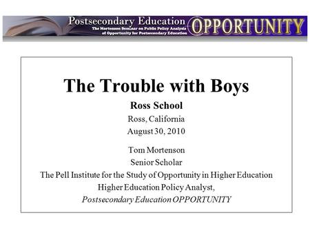 Intro The Trouble with Boys Ross School Ross, California August 30, 2010 Tom Mortenson Senior Scholar The Pell Institute for the Study of Opportunity in.